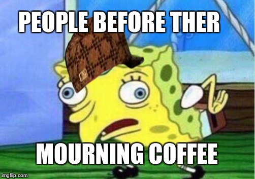 Mocking Spongebob Meme | PEOPLE BEFORE THER MOURNING COFFEE | image tagged in memes,mocking spongebob,scumbag | made w/ Imgflip meme maker