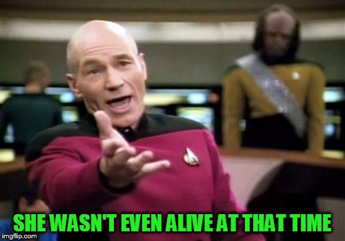 Picard Wtf Meme | SHE WASN'T EVEN ALIVE AT THAT TIME | image tagged in memes,picard wtf | made w/ Imgflip meme maker