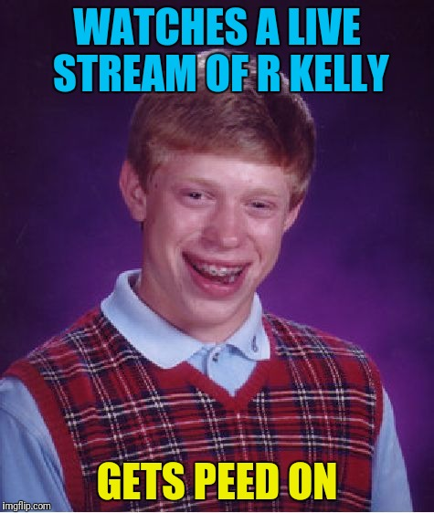 Bad Luck Brian Meme | WATCHES A LIVE STREAM OF R KELLY GETS PEED ON | image tagged in memes,bad luck brian | made w/ Imgflip meme maker
