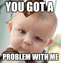 Skeptical Baby Meme | YOU GOT A PROBLEM WITH ME | image tagged in memes,skeptical baby,scumbag | made w/ Imgflip meme maker