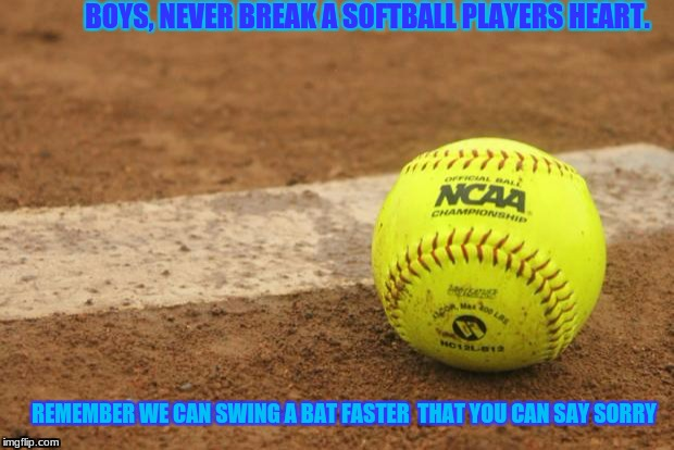 BOYS, NEVER BREAK A SOFTBALL PLAYERS HEART. REMEMBER WE CAN SWING A BAT FASTER  THAT YOU CAN SAY SORRY | image tagged in softball | made w/ Imgflip meme maker