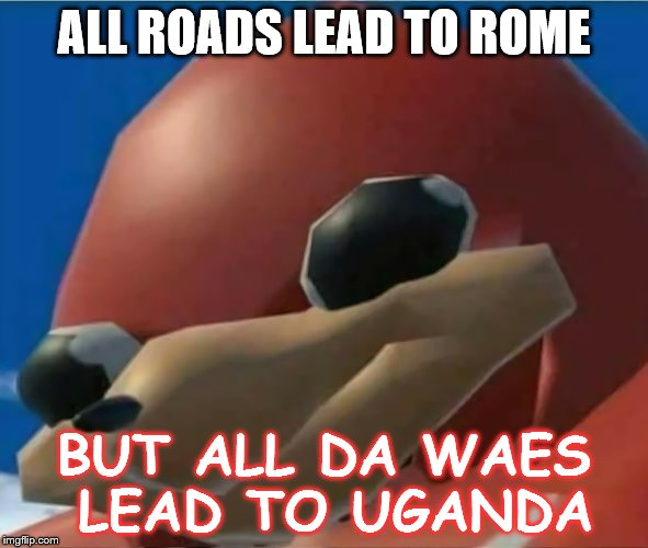 All Da Waes | ALL ROADS LEAD TO ROME BUT ALL DA WAES LEAD TO UGANDA | image tagged in ugandan knuckles | made w/ Imgflip meme maker