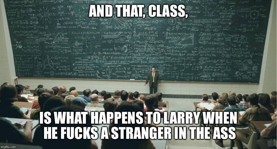 AND THAT, CLASS, IS WHAT HAPPENS TO LARRY WHEN HE F**KS A STRANGER IN THE ASS | image tagged in and that,class | made w/ Imgflip meme maker