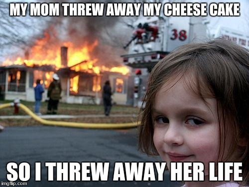 Disaster Girl Meme | MY MOM THREW AWAY MY CHEESE CAKE SO I THREW AWAY HER LIFE | image tagged in memes,disaster girl | made w/ Imgflip meme maker