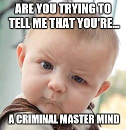 Skeptical Baby Meme | ARE YOU TRYING TO TELL ME THAT YOU'RE... A CRIMINAL MASTER MIND | image tagged in memes,skeptical baby | made w/ Imgflip meme maker