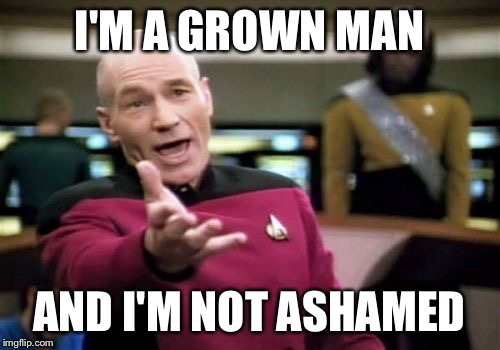 Picard Wtf Meme | I'M A GROWN MAN AND I'M NOT ASHAMED | image tagged in memes,picard wtf | made w/ Imgflip meme maker