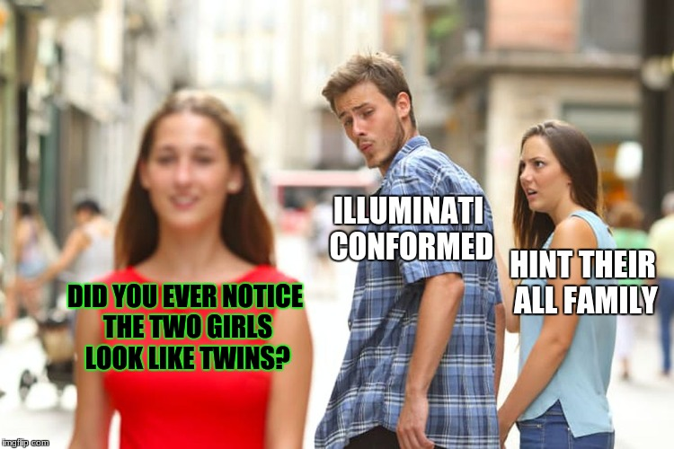 Distracted Boyfriend Meme | DID YOU EVER NOTICE THE TWO GIRLS LOOK LIKE TWINS? ILLUMINATI CONFORMED HINT THEIR ALL FAMILY | image tagged in memes,distracted boyfriend | made w/ Imgflip meme maker