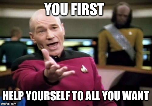 Picard Wtf Meme | YOU FIRST HELP YOURSELF TO ALL YOU WANT | image tagged in memes,picard wtf | made w/ Imgflip meme maker