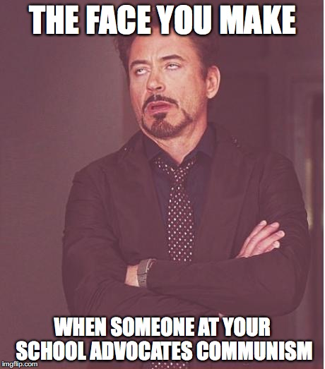 Me at School ;( | THE FACE YOU MAKE WHEN SOMEONE AT YOUR SCHOOL ADVOCATES COMMUNISM | image tagged in memes,face you make robert downey jr,funny,communism,school | made w/ Imgflip meme maker
