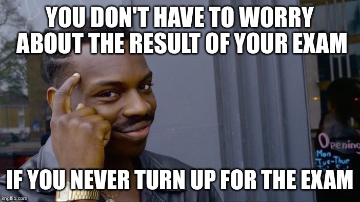 Roll Safe Think About It Meme | YOU DON'T HAVE TO WORRY ABOUT THE RESULT OF YOUR EXAM IF YOU NEVER TURN UP FOR THE EXAM | image tagged in memes,roll safe think about it | made w/ Imgflip meme maker