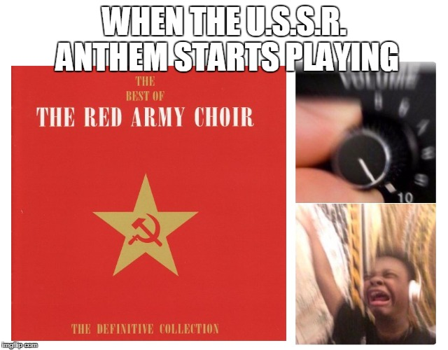 The Best Music From The Golden Age | WHEN THE U.S.S.R. ANTHEM STARTS PLAYING | image tagged in music,ussr | made w/ Imgflip meme maker