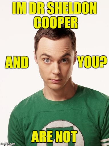 Sheldon Cooper | IM DR SHELDON COOPER ARE NOT AND YOU? | image tagged in sheldon cooper | made w/ Imgflip meme maker