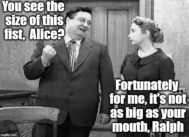 You see the size of this fist,  Alice? Fortunately for me, it's not as big as your mouth, Ralph | made w/ Imgflip meme maker