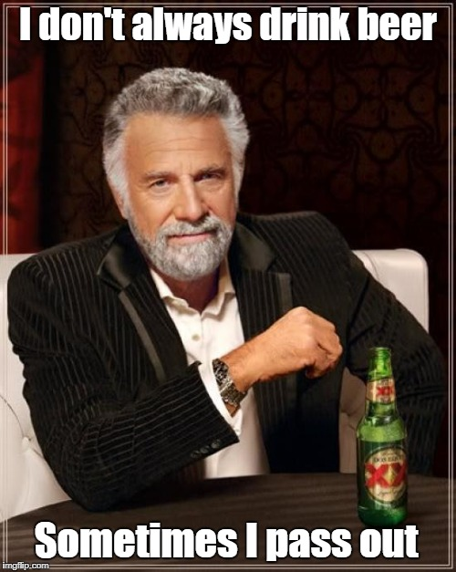The Most Interesting Man In The World Meme | I don't always drink beer Sometimes I pass out | image tagged in memes,the most interesting man in the world | made w/ Imgflip meme maker