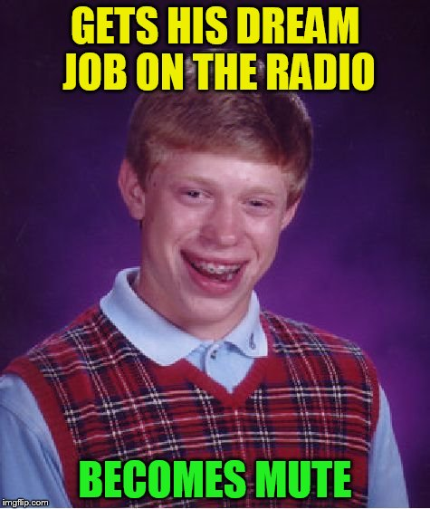 Bad Luck Brian Meme | GETS HIS DREAM JOB ON THE RADIO BECOMES MUTE | image tagged in memes,bad luck brian | made w/ Imgflip meme maker