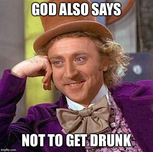 Creepy Condescending Wonka Meme | GOD ALSO SAYS NOT TO GET DRUNK | image tagged in memes,creepy condescending wonka | made w/ Imgflip meme maker