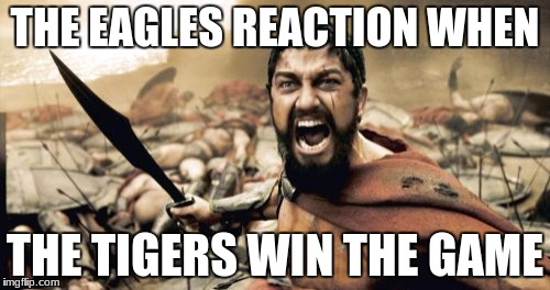 Sparta Leonidas Meme | THE EAGLES REACTION WHEN THE TIGERS WIN THE GAME | image tagged in memes,sparta leonidas | made w/ Imgflip meme maker
