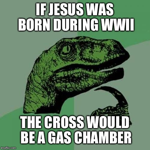 Philosoraptor Meme | IF JESUS WAS BORN DURING WWII THE CROSS WOULD BE A GAS CHAMBER | image tagged in memes,philosoraptor | made w/ Imgflip meme maker
