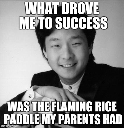 Sucsessful asian guy | WHAT DROVE ME TO SUCCESS WAS THE FLAMING RICE PADDLE MY PARENTS HAD | image tagged in sucsessful asian guy | made w/ Imgflip meme maker