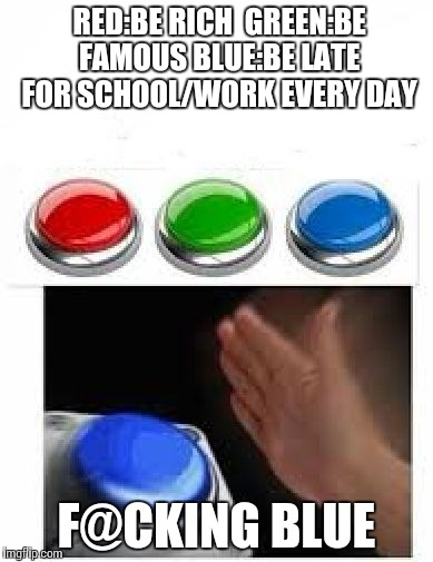 What I wish I could do  | RED:BE RICH  GREEN:BE FAMOUS BLUE:BE LATE FOR SCHOOL/WORK EVERY DAY F@CKING BLUE | image tagged in red green blue buttons | made w/ Imgflip meme maker