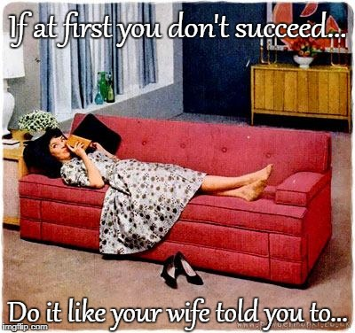 Success... | If at first you don't succeed... Do it like your wife told you to... | image tagged in if at first,do it,wife | made w/ Imgflip meme maker
