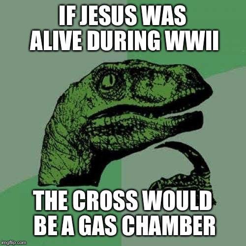 Philosoraptor | IF JESUS WAS ALIVE DURING WWII THE CROSS WOULD BE A GAS CHAMBER | image tagged in memes,philosoraptor | made w/ Imgflip meme maker
