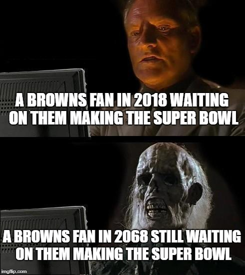Ill Just Wait Here Meme | A BROWNS FAN IN 2018 WAITING ON THEM MAKING THE SUPER BOWL A BROWNS FAN IN 2068 STILL WAITING ON THEM MAKING THE SUPER BOWL | image tagged in memes,ill just wait here | made w/ Imgflip meme maker