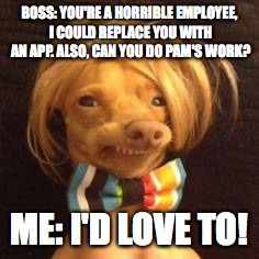 phteven dog | BOSS: YOU'RE A HORRIBLE EMPLOYEE, I COULD REPLACE YOU WITH AN APP. ALSO, CAN YOU DO PAM'S WORK? ME: I'D LOVE TO! | image tagged in phteven dog | made w/ Imgflip meme maker