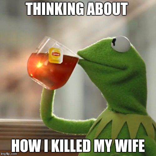 But Thats None Of My Business Meme | THINKING ABOUT HOW I KILLED MY WIFE | image tagged in memes,but thats none of my business,kermit the frog | made w/ Imgflip meme maker