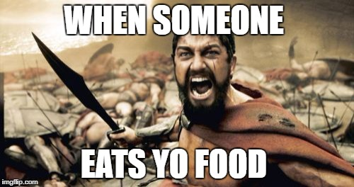 Sparta Leonidas Meme | WHEN SOMEONE EATS YO FOOD | image tagged in memes,sparta leonidas | made w/ Imgflip meme maker