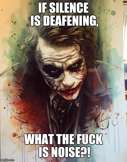 Joker's joke | IF SILENCE IS DEAFENING, WHAT THE F**K IS NOISE?! | image tagged in joker | made w/ Imgflip meme maker