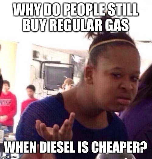 Black Girl Wat Meme | WHY DO PEOPLE STILL BUY REGULAR GAS WHEN DIESEL IS CHEAPER? | image tagged in memes,black girl wat | made w/ Imgflip meme maker