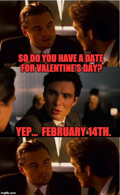 Inception Meme | SO DO YOU HAVE A DATE FOR VALENTINE'S DAY? YEP...  FEBRUARY 14TH. | image tagged in memes,inception | made w/ Imgflip meme maker