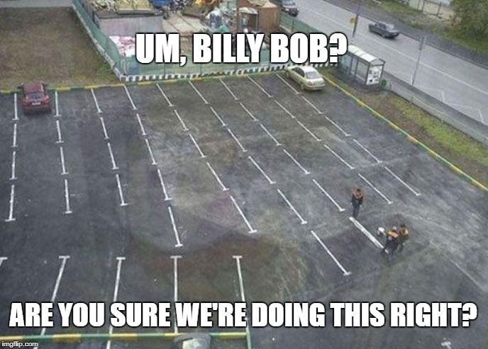 First Day on the Job | UM, BILLY BOB? ARE YOU SURE WE'RE DOING THIS RIGHT? | image tagged in mistakes,job fails,fails | made w/ Imgflip meme maker