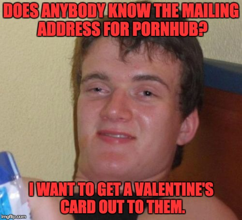 10 Guy Meme | DOES ANYBODY KNOW THE MAILING ADDRESS FOR PORNHUB? I WANT TO GET A VALENTINE'S CARD OUT TO THEM. | image tagged in memes,10 guy | made w/ Imgflip meme maker