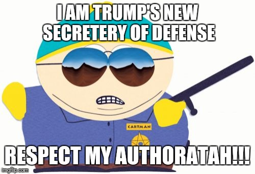 Officer Cartman | I AM TRUMP'S NEW SECRETERY OF DEFENSE RESPECT MY AUTHORATAH!!! | image tagged in memes,officer cartman | made w/ Imgflip meme maker