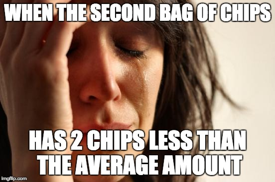 First World Problems Meme | WHEN THE SECOND BAG OF CHIPS HAS 2 CHIPS LESS THAN THE AVERAGE AMOUNT | image tagged in memes,first world problems | made w/ Imgflip meme maker