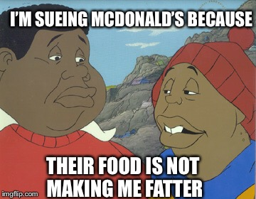 Fat Albert  | I'M SUEING MCDONALD'S BECAUSE THEIR FOOD IS NOT MAKING ME FATTER | image tagged in fat albert,memes | made w/ Imgflip meme maker