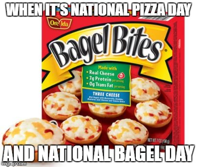 WHEN IT'S NATIONAL PIZZA DAY AND NATIONAL BAGEL DAY | image tagged in bagel bites | made w/ Imgflip meme maker