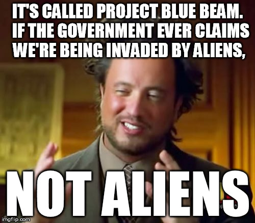Real contingency plan.  Any ET civilization is all but guaranteed more ethical and moral than our sociopaths in power here | IT'S CALLED PROJECT BLUE BEAM.  IF THE GOVERNMENT EVER CLAIMS WE'RE BEING INVADED BY ALIENS, NOT ALIENS | image tagged in memes,ancient aliens,invasion | made w/ Imgflip meme maker
