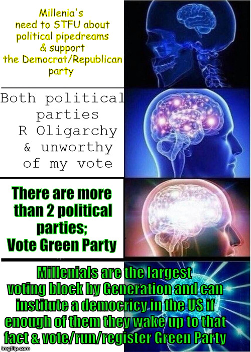 People I encounter in political forums | Both political parties R Oligarchy & unworthy of my vote There are more than 2 political parties;  Vote Green Party Millenials are the large | image tagged in memes,expanding brain,democratic party,republican party,green party | made w/ Imgflip meme maker