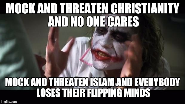 And everybody loses their minds Meme | MOCK AND THREATEN CHRISTIANITY AND NO ONE CARES MOCK AND THREATEN ISLAM AND EVERYBODY LOSES THEIR FLIPPING MINDS | image tagged in memes,and everybody loses their minds | made w/ Imgflip meme maker