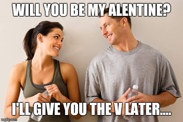 Man and woman | WILL YOU BE MY ALENTINE? I'LL GIVE YOU THE V LATER.... | image tagged in man and woman | made w/ Imgflip meme maker