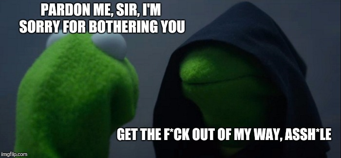 Evil Kermit Meme | PARDON ME, SIR, I'M SORRY FOR BOTHERING YOU GET THE F*CK OUT OF MY WAY, ASSH*LE | image tagged in memes,evil kermit | made w/ Imgflip meme maker