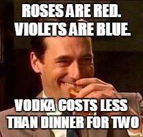 John Hamm- Drink | ROSES ARE RED. VIOLETS ARE BLUE. VODKA COSTS LESS THAN DINNER FOR TWO | image tagged in john hamm- drink,roses,roses are red violets are are blue,vodka,valentine,valentine's day | made w/ Imgflip meme maker