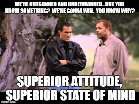 Superior Attitude | WE'RE OUTGUNNED AND UNDERMANNED...BUT YOU KNOW SOMETHING?  WE'RE GONNA WIN.  YOU KNOW WHY? SUPERIOR ATTITUDE, SUPERIOR STATE OF MIND | image tagged in steven seagal | made w/ Imgflip meme maker