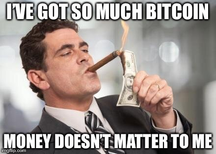 rich guy burning money | I'VE GOT SO MUCH BITCOIN MONEY DOESN'T MATTER TO ME | image tagged in rich guy burning money | made w/ Imgflip meme maker
