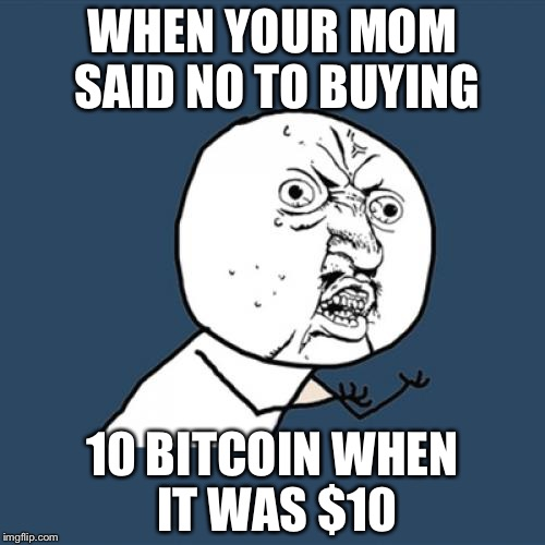 Y U No Meme | WHEN YOUR MOM SAID NO TO BUYING 10 BITCOIN WHEN IT WAS $10 | image tagged in memes,y u no | made w/ Imgflip meme maker