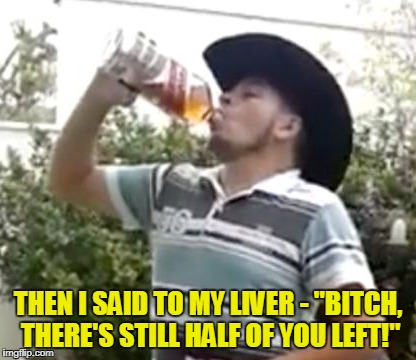 "THEN I SAID TO MY LIVER - ""B**CH, THERE'S STILL HALF OF YOU LEFT!"" 