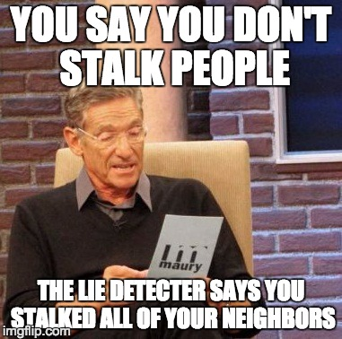 Maury Lie Detector Meme | YOU SAY YOU DON'T STALK PEOPLE THE LIE DETECTER SAYS YOU STALKED ALL OF YOUR NEIGHBORS | image tagged in memes,maury lie detector | made w/ Imgflip meme maker
